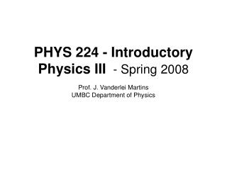 PHYS 224 - Introductory Physics III  - Spring 2008  Prof. J. Vanderlei Martins UMBC Department of Physics