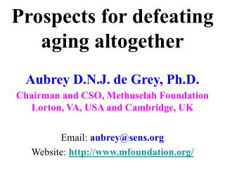 Prospects for defeating aging altogether  Aubrey D.N.J. de Grey, Ph.D. Chairman and CSO, Methuselah Foundation Lorton, V