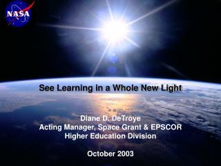 Diane D. DeTroye Acting Manager, Space Grant  EPSCOR Higher Education Division  October 2003
