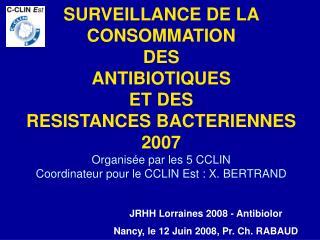 SURVEILLANCE DE LA CONSOMMATION  DES  ANTIBIOTIQUES  ET DES  RESISTANCES BACTERIENNES 2007 Organis e par les 5 CCLIN Coo