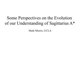 Some Perspectives on the Evolution  of our Understanding of Sagittarius A  Mark Morris, UCLA