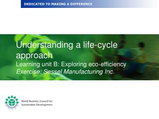 Understanding a life-cycle approach Learning unit B: Exploring eco-efficiency Exercise: Sessel Manufacturing Inc.