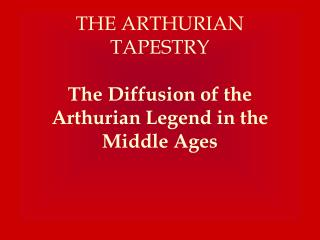 THE ARTHURIAN TAPESTRY   The Diffusion of the Arthurian Legend in the Middle Ages