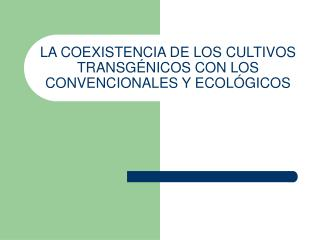 LA COEXISTENCIA DE LOS CULTIVOS TRANSG NICOS CON LOS CONVENCIONALES Y ECOL GICOS