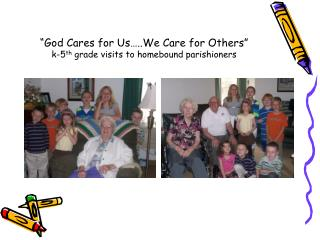 God Cares for Us ..We Care for Others  k-5th grade visits to homebound parishioners