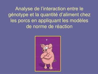 Analyse de l interaction entre le g notype et la quantit  d aliment chez les porcs en appliquant les mod les de norme de