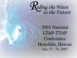 2003 National LTAP-TTAP Conference Honolulu, Hawaii                      July 27   31, 2003