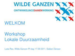 WELKOM  Workshop  Lokale Duurzaamheid  Lyda Res, Wilde Ganzen PI dag 17-09-2011, Sabien Deneer