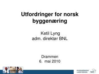 Utfordringer for norsk byggen ring   Ketil Lyng adm. direkt r BNL    Drammen 6.  mai 2010