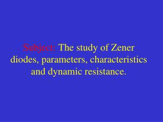 Subject: The study of Zener diodes, parameters, characteristics and dynamic resistance.
