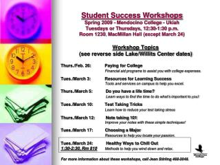 Student Success Workshops Spring 2009 - Mendocino College - Ukiah  Tuesdays or Thursdays, 12:30-1:30 p.m.  Room 1230, Ma