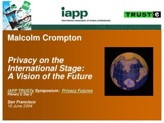 Malcolm Crompton     Privacy on the International Stage:  A Vision of the Future   IAPP TRUSTe Symposium:  Privacy Futur
