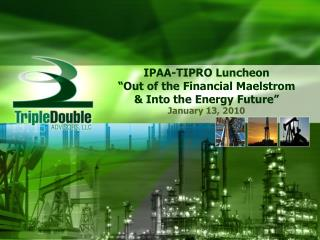 IPAA-TIPRO Luncheon  Out of the Financial Maelstrom   Into the Energy Future
