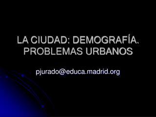 LA CIUDAD: DEMOGRAF A. PROBLEMAS URBANOS