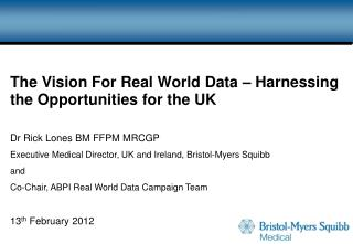 The Vision For Real World Data   Harnessing the Opportunities for the UK  Dr Rick Lones BM FFPM MRCGP Executive Medical