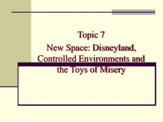 Topic 7 New Space: Disneyland, Controlled Environments and the Toys of Misery