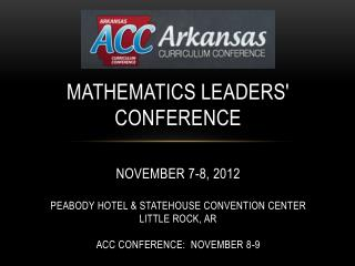 Mathematics leaders Conference   November 7-8, 2012  Peabody Hotel  Statehouse Convention Center Little Rock, AR  ACC Co