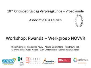 10de Ontmoetingsdag Verpleegkunde   Vroedkunde  Associatie K.U.Leuven    Workshop: Rwanda   Werkgroep NOVVR  Mieke Cleme