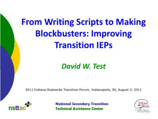 From Writing Scripts to Making Blockbusters: Improving Transition IEPs     David W. Test     2011 Indiana Statewide Tran