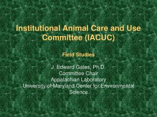 Institutional Animal Care and Use Committee IACUC  Field Studies  J. Edward Gates, Ph.D. Committee Chair Appalachian Lab