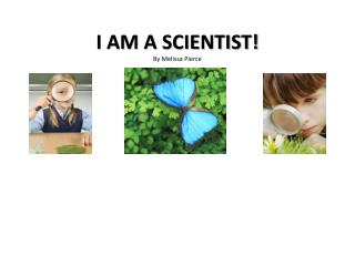 I AM A SCIENTIST By Melissa Pierce