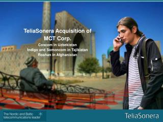 TeliaSonera Acquisition of MCT Corp.Coscom in UzbekistanIndigo and Somoncom in TajikistanRoshan in Afghanistan