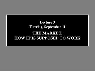 Lecture 3 Tuesday, September 11 THE MARKET: HOW IT IS SUPPOSED TO WORK
