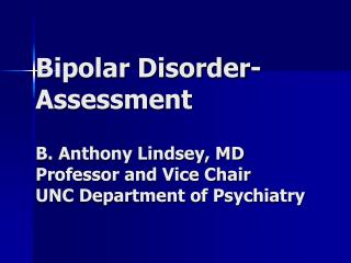 Bipolar Disorder- Assessment  B. Anthony Lindsey, MD Professor and Vice Chair UNC Department of Psychiatry
