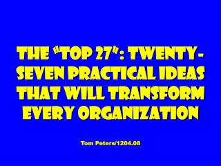 The  Top 27 : Twenty-seven Practical Ideas That Will Transform Every Organization  Tom Peters