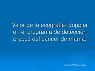 Valor de la ecograf a- doppler en el programa de detecci n precoz del c ncer de mama.