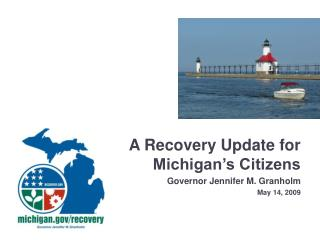 A Recovery Update for Michigan s Citizens Governor Jennifer M. Granholm May 14, 2009