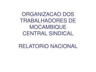 ORGANIZACAO DOS TRABALHADORES DE MOCAMBIQUE  CENTRAL SINDICAL  RELATORIO NACIONAL