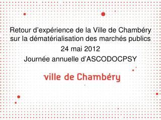 Retour d exp rience de la Ville de Chamb ry sur la d mat rialisation des march s publics 24 mai 2012 Journ e annuelle d