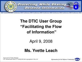 The DTIC User Group  Facilitating the Flow  of Information   April 9, 2008  Ms. Yvette Leach