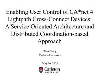 Enabling User Control of CAnet 4 Lightpath Cross-Connect Devices:  A Service Oriented Architecture and Distributed Coord