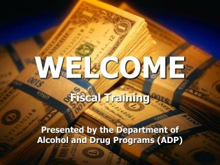 WELCOME Fiscal Training   Presented by the Department of Alcohol and Drug Programs ADP