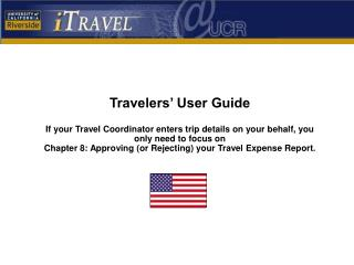 Travelers  User Guide  If your Travel Coordinator enters trip details on your behalf, you only need to focus on  Chapter