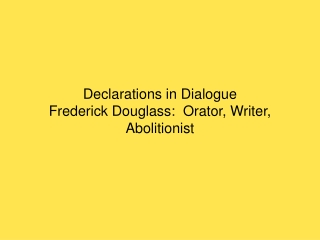 Declarations in Dialogue Frederick Douglass:  abolitionist, orator, autobiographer