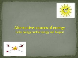 Alternative sources of energy solar energy,nuclear energy and biogas