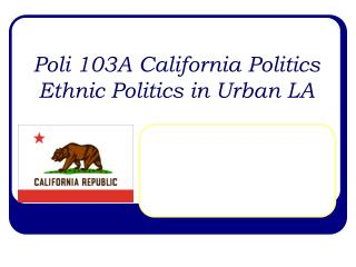 Poli 103A California Politics Ethnic Politics in Urban LA