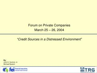 Forum on Private Companies March 25   26, 2004   Credit Sources in a Distressed Environment
