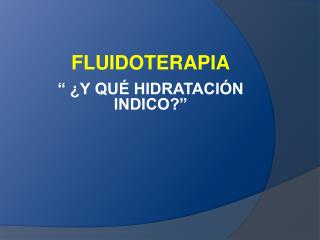 FLUIDOTERAPIA     Y QU  HIDRATACI N INDICO