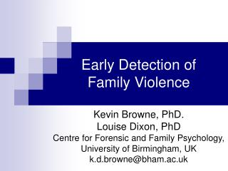 Early Detection of  Family Violence  Kevin Browne, PhD. Louise Dixon, PhD Centre for Forensic and Family Psychology, Uni