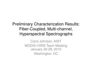 Preliminary Characterization Results: Fiber-Coupled, Multi-channel, Hyperspectral Spectrographs