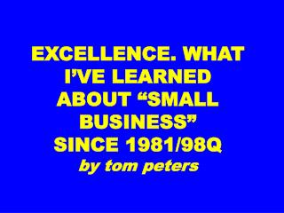 EXCELLENCE. WHAT I VE LEARNED ABOUT  SMALL BUSINESS   SINCE 1981
