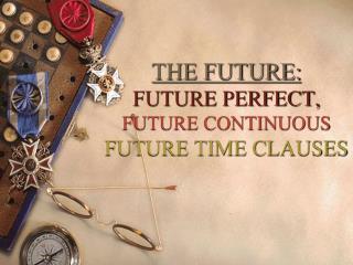 THE FUTURE:  FUTURE PERFECT, FUTURE CONTINUOUS FUTURE TIME CLAUSES