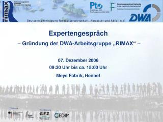 Expertengespr ch    Gr ndung der DWA-Arbeitsgruppe  RIMAX      07. Dezember 2006 09:30 Uhr bis ca. 15:00 Uhr Meys Fabrik