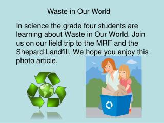 In science the grade four students are learning about Waste in Our World. Join us on our field trip to the MRF and the S