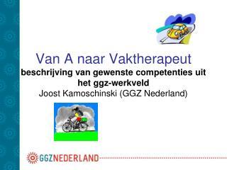 Van A naar Vaktherapeut beschrijving van gewenste competenties uit het ggz-werkveld Joost Kamoschinski GGZ Nederland