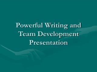 Powerful Writing and Team Development Presentation